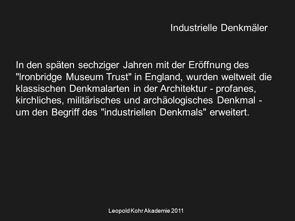 Leopold Kohr Akademie 2011 Industrielle Denkmäler In den späten sechziger Jahren mit der Eröffnung des lronbridge Museum Trust in England, wurden weltweit die klassischen Denkmalarten in der Architektur - profanes, kirchliches, militärisches und archäologisches Denkmal - um den Begriff des industriellen Denkmals erweitert.