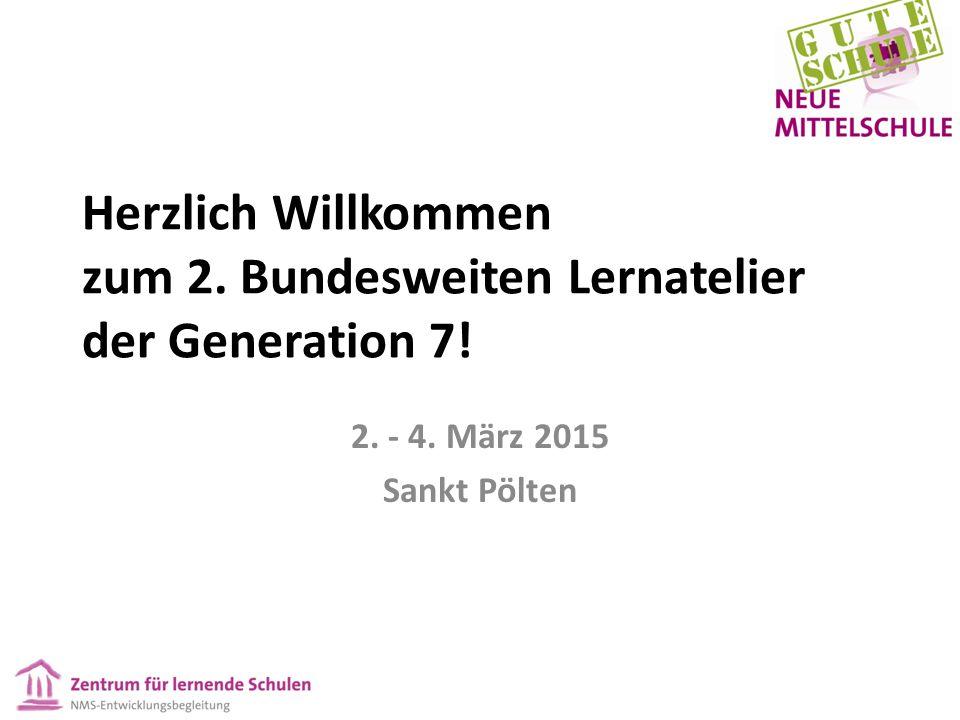 Herzlich Willkommen zum 2. Bundesweiten Lernatelier der Generation 7! 2. - 4. März 2015 Sankt Pölten