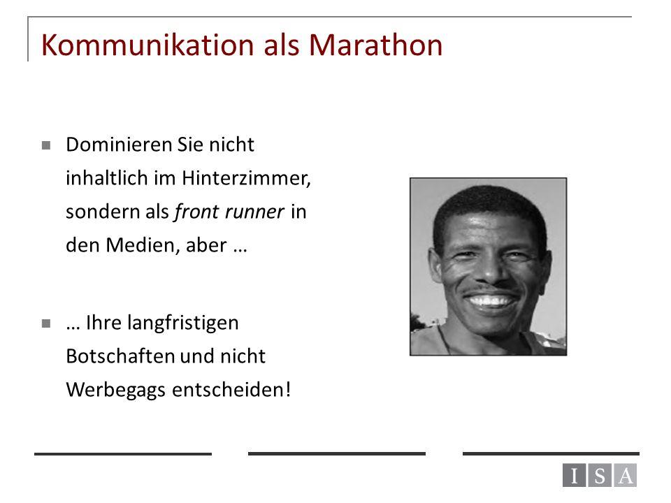 Kommunikation als Marathon Dominieren Sie nicht inhaltlich im Hinterzimmer, sondern als front runner in den Medien, aber … … Ihre langfristigen Botsch