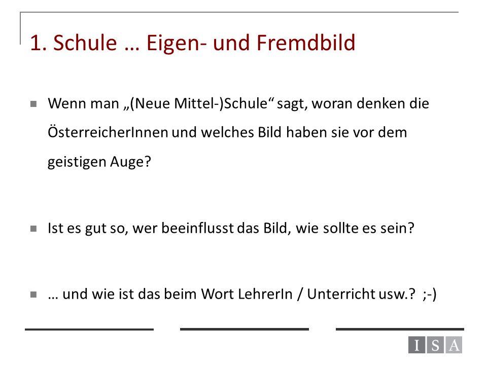 """1. Schule … Eigen- und Fremdbild Wenn man """"(Neue Mittel-)Schule"""" sagt, woran denken die ÖsterreicherInnen und welches Bild haben sie vor dem geistigen"""