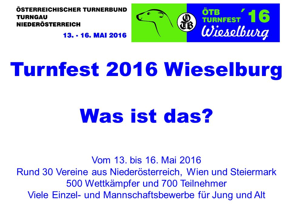Turnfest 2016 Wieselburg Was ist das? Vom 13. bis 16. Mai 2016 Rund 30 Vereine aus Niederösterreich, Wien und Steiermark 500 Wettkämpfer und 700 Teiln
