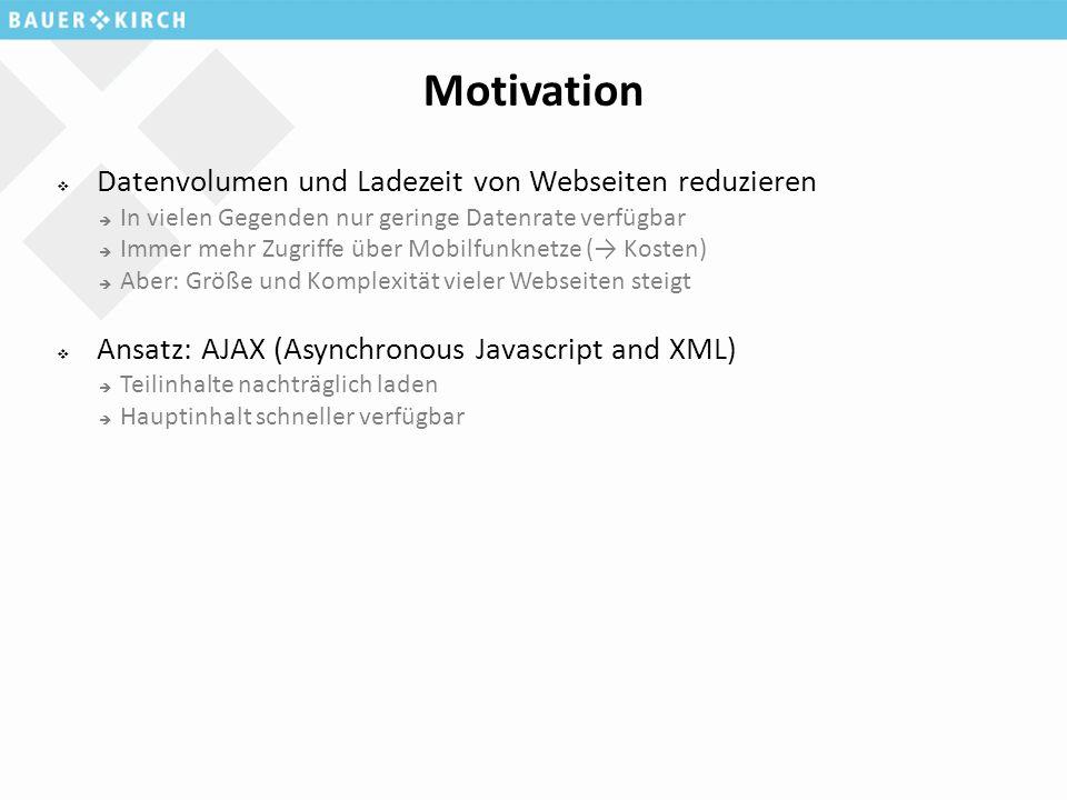 Motivation  Datenvolumen und Ladezeit von Webseiten reduzieren  In vielen Gegenden nur geringe Datenrate verfügbar  Immer mehr Zugriffe über Mobilfunknetze (→ Kosten)  Aber: Größe und Komplexität vieler Webseiten steigt  Ansatz: AJAX (Asynchronous Javascript and XML)  Teilinhalte nachträglich laden  Hauptinhalt schneller verfügbar