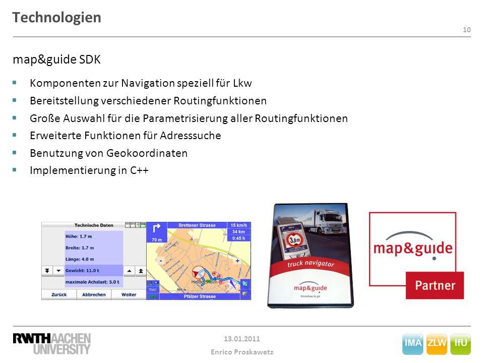 10 13.01.2011 Enrico Proskawetz Technologien  Komponenten zur Navigation speziell für Lkw  Bereitstellung verschiedener Routingfunktionen  Große Auswahl für die Parametrisierung aller Routingfunktionen  Erweiterte Funktionen für Adresssuche  Benutzung von Geokoordinaten  Implementierung in C++ map&guide SDK