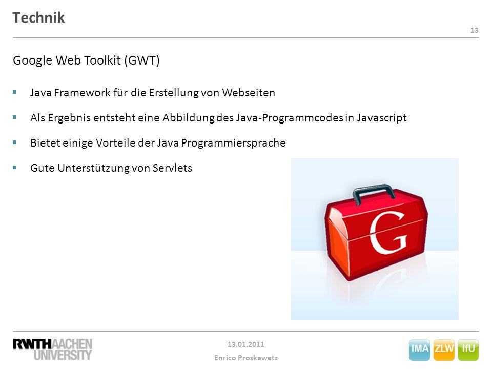 13 13.01.2011 Enrico Proskawetz Technik Google Web Toolkit (GWT)  Java Framework für die Erstellung von Webseiten  Als Ergebnis entsteht eine Abbildung des Java-Programmcodes in Javascript  Bietet einige Vorteile der Java Programmiersprache  Gute Unterstützung von Servlets
