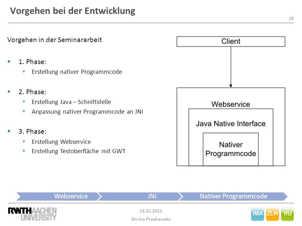 15 13.01.2011 Enrico Proskawetz Vorgehen bei der Entwicklung WebserviceJNINativer Programmcode Vorgehen in der Seminararbeit  1. Phase:  Erstellung