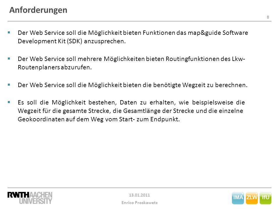 8 13.01.2011 Enrico Proskawetz Anforderungen  Der Web Service soll die Möglichkeit bieten Funktionen das map&guide Software Development Kit (SDK) anzusprechen.