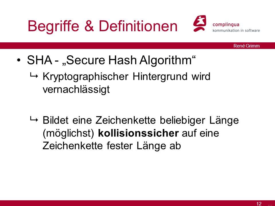 """12 … René Grimm Begriffe & Definitionen SHA - """"Secure Hash Algorithm  Kryptographischer Hintergrund wird vernachlässigt  Bildet eine Zeichenkette beliebiger Länge (möglichst) kollisionssicher auf eine Zeichenkette fester Länge ab"""