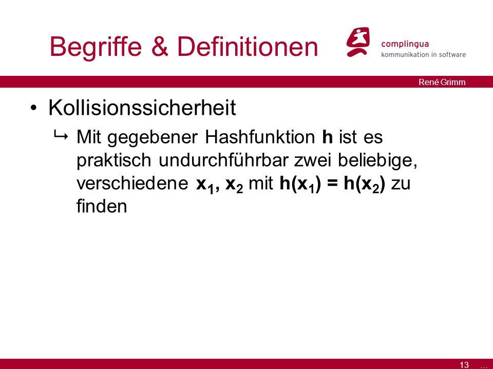 13 … René Grimm Begriffe & Definitionen Kollisionssicherheit  Mit gegebener Hashfunktion h ist es praktisch undurchführbar zwei beliebige, verschiedene x 1, x 2 mit h(x 1 ) = h(x 2 ) zu finden