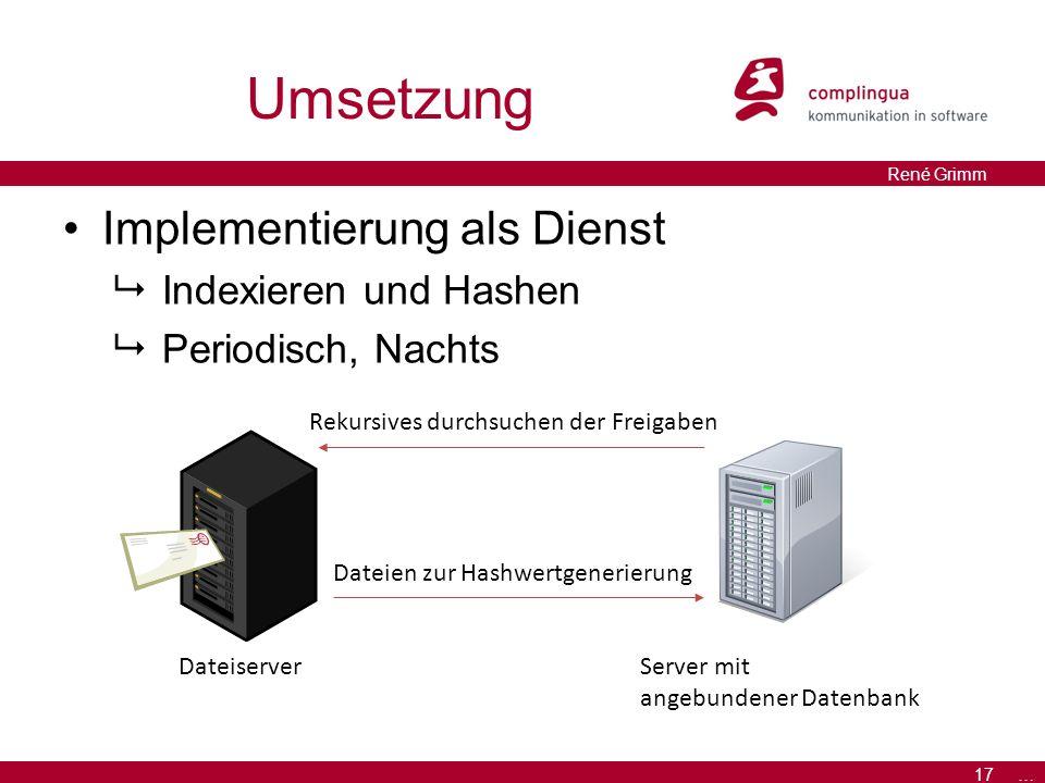 17 … René Grimm Umsetzung Implementierung als Dienst  Indexieren und Hashen  Periodisch, Nachts Rekursives durchsuchen der Freigaben Dateien zur Hashwertgenerierung DateiserverServer mit angebundener Datenbank