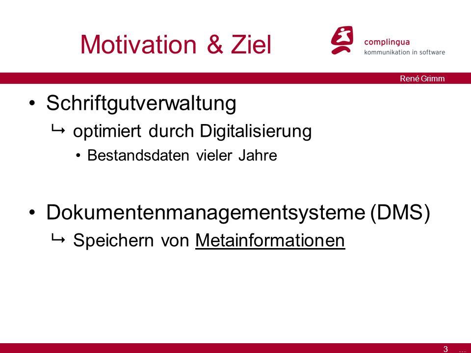 3 … René Grimm Motivation & Ziel Schriftgutverwaltung  optimiert durch Digitalisierung Bestandsdaten vieler Jahre Dokumentenmanagementsysteme (DMS)  Speichern von Metainformationen