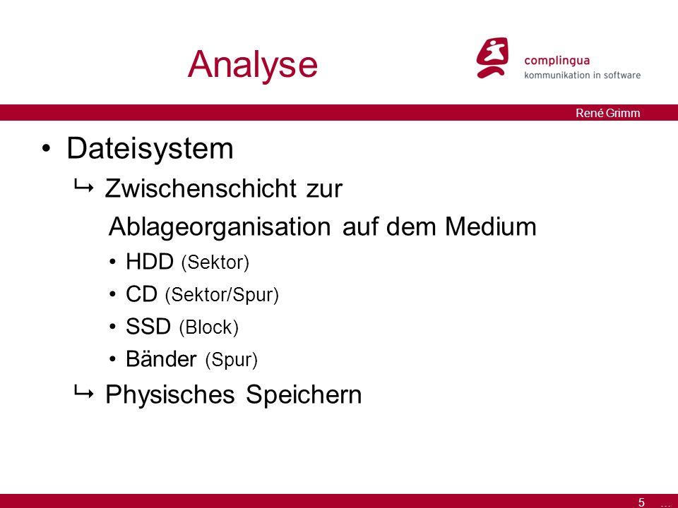 5 … René Grimm Analyse Dateisystem  Zwischenschicht zur Ablageorganisation auf dem Medium HDD (Sektor) CD (Sektor/Spur) SSD (Block) Bänder (Spur)  Physisches Speichern