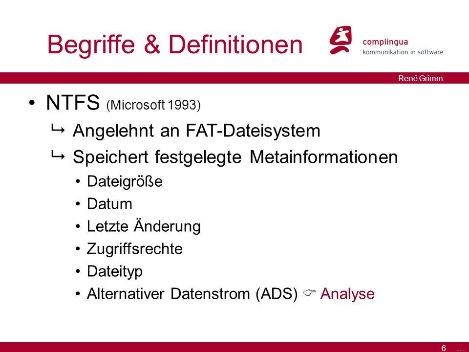 6 … René Grimm Begriffe & Definitionen NTFS (Microsoft 1993)  Angelehnt an FAT-Dateisystem  Speichert festgelegte Metainformationen Dateigröße Datum Letzte Änderung Zugriffsrechte Dateityp Alternativer Datenstrom (ADS)  Analyse