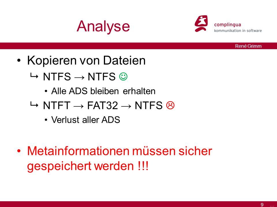 9 … René Grimm Analyse Kopieren von Dateien  NTFS → NTFS Alle ADS bleiben erhalten  NTFT → FAT32 → NTFS  Verlust aller ADS Metainformationen müssen sicher gespeichert werden !!!