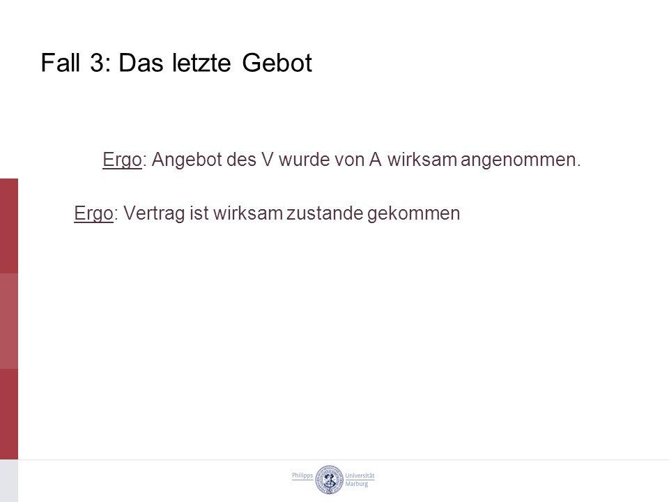 Fall 3: Das letzte Gebot Ergo: Angebot des V wurde von A wirksam angenommen.