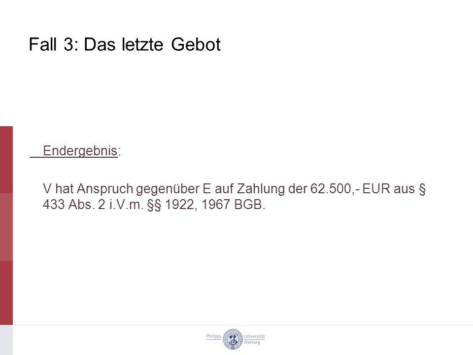 Fall 3: Das letzte Gebot Endergebnis: V hat Anspruch gegenüber E auf Zahlung der 62.500,- EUR aus § 433 Abs.