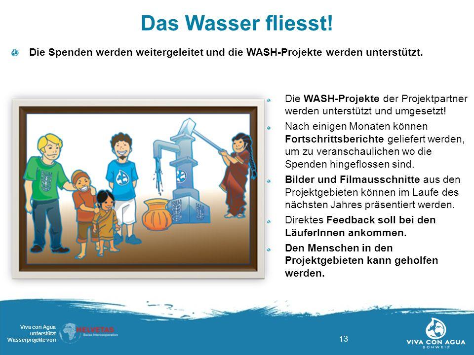 13 Viva con Agua unterstützt Wasserprojekte von Das Wasser fliesst! Die Spenden werden weitergeleitet und die WASH-Projekte werden unterstützt. Die WA