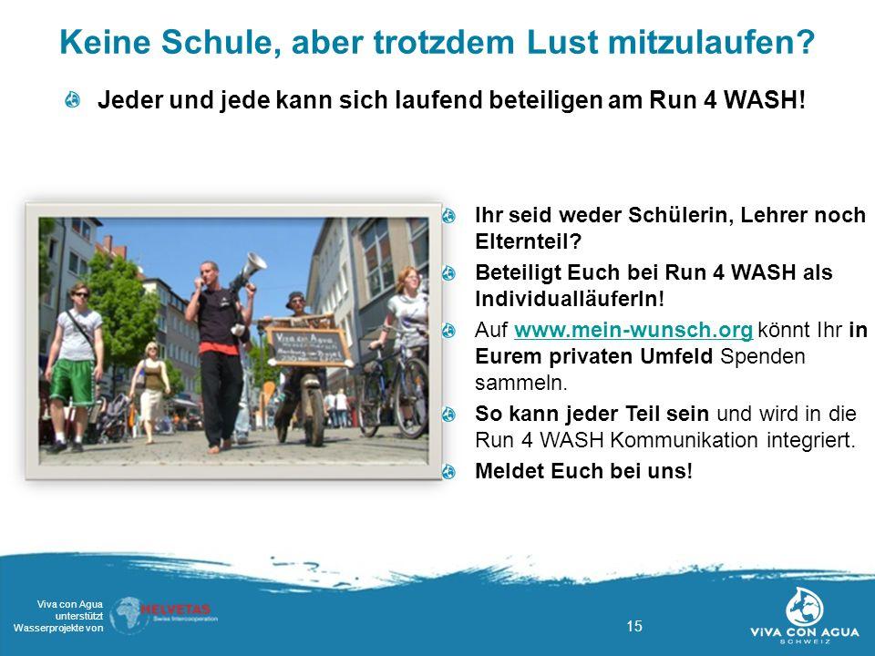 15 Viva con Agua unterstützt Wasserprojekte von Keine Schule, aber trotzdem Lust mitzulaufen? Jeder und jede kann sich laufend beteiligen am Run 4 WAS