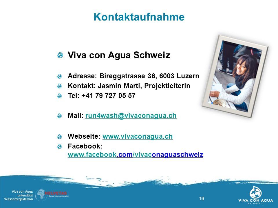 16 Viva con Agua unterstützt Wasserprojekte von Kontaktaufnahme Viva con Agua Schweiz Adresse: Bireggstrasse 36, 6003 Luzern Kontakt: Jasmin Marti, Projektleiterin Tel: +41 79 727 05 57 Mail: run4wash@vivaconagua.chrun4wash@vivaconagua.ch Webseite: www.vivaconagua.chwww.vivaconagua.ch Facebook: www.facebook.com/vivaconaguaschweiz/vivac