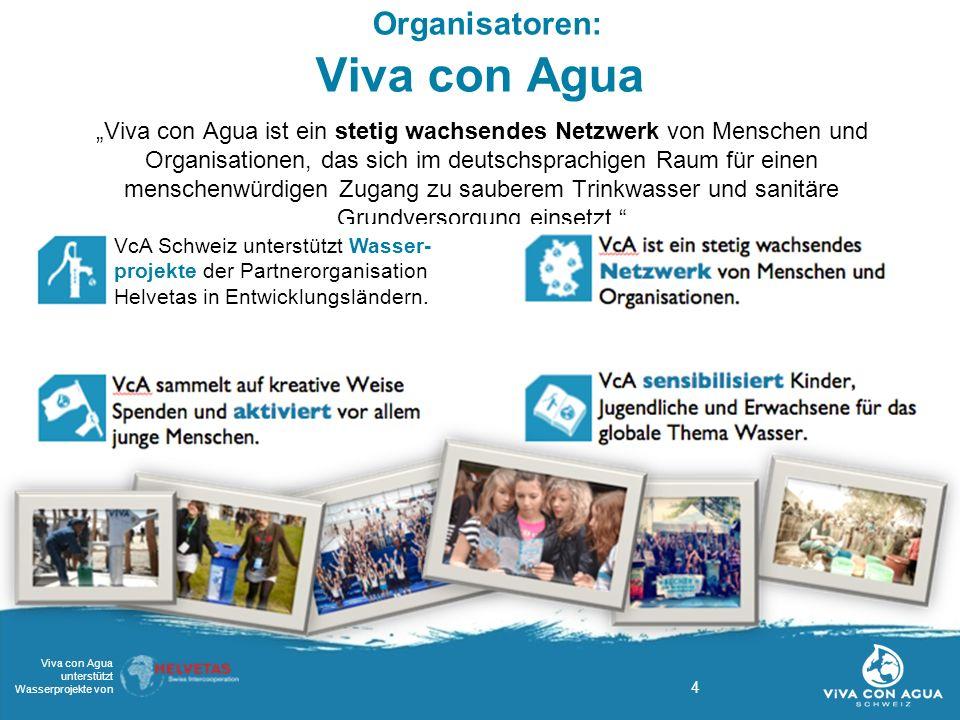"""4 Viva con Agua unterstützt Wasserprojekte von Organisatoren: Viva con Agua """"Viva con Agua ist ein stetig wachsendes Netzwerk von Menschen und Organisationen, das sich im deutschsprachigen Raum für einen menschenwürdigen Zugang zu sauberem Trinkwasser und sanitäre Grundversorgung einsetzt. VcA Schweiz unterstützt Wasser- projekte der Partnerorganisation Helvetas in Entwicklungsländern."""