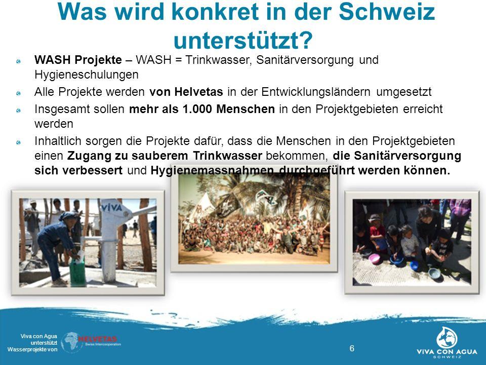 6 Viva con Agua unterstützt Wasserprojekte von Was wird konkret in der Schweiz unterstützt? WASH Projekte – WASH = Trinkwasser, Sanitärversorgung und