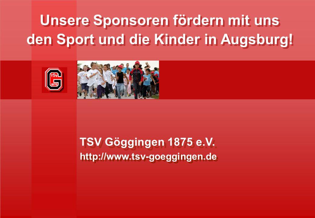 http://www.tsv-goeggingen.de TSV Göggingen 1875 e.V. Unsere Sponsoren fördern mit uns den Sport und die Kinder in Augsburg! Unsere Sponsoren fördern m