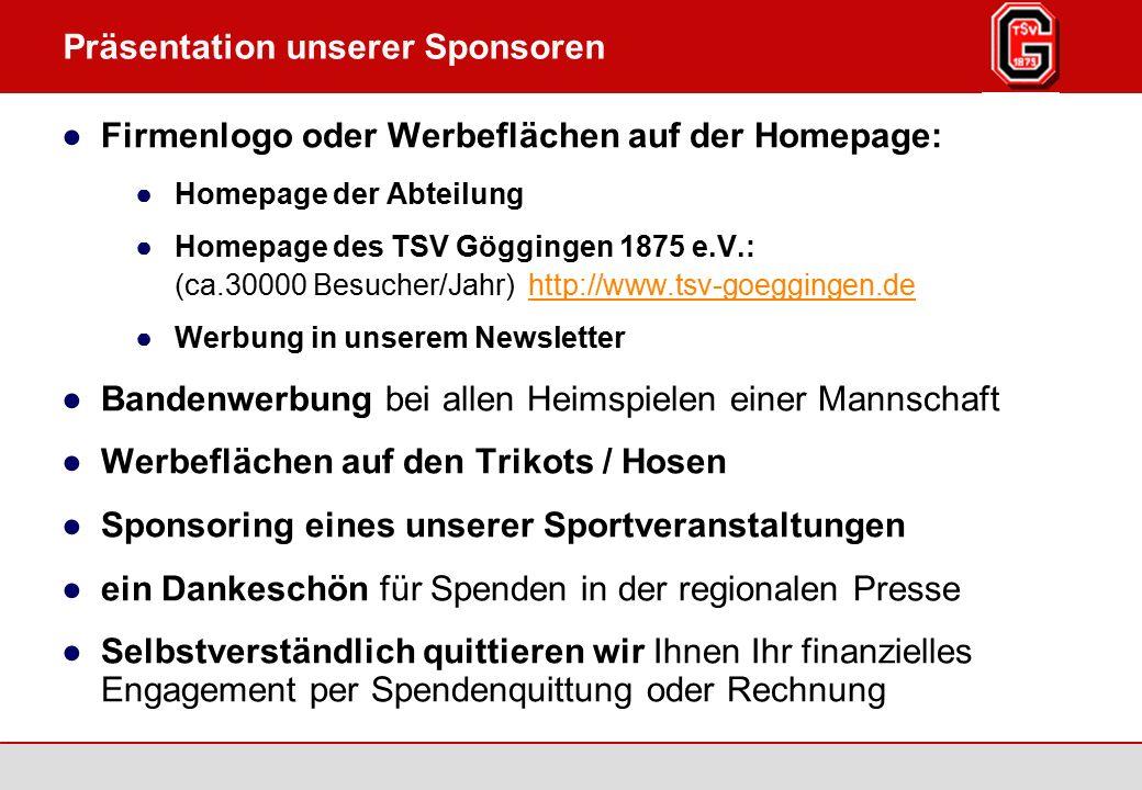 Augsburg / Göggingen 2007 Seite 4 TSV Göggingen 1875 e.V., www.tsv-goeggingen.de Präsentation unserer Sponsoren ●Firmenlogo oder Werbeflächen auf der Homepage: ●Homepage der Abteilung ●Homepage des TSV Göggingen 1875 e.V.: (ca.30000 Besucher/Jahr) http://www.tsv-goeggingen.dehttp://www.tsv-goeggingen.de ●Werbung in unserem Newsletter ●Bandenwerbung bei allen Heimspielen einer Mannschaft ●Werbeflächen auf den Trikots / Hosen ●Sponsoring eines unserer Sportveranstaltungen ●ein Dankeschön für Spenden in der regionalen Presse ●Selbstverständlich quittieren wir Ihnen Ihr finanzielles Engagement per Spendenquittung oder Rechnung