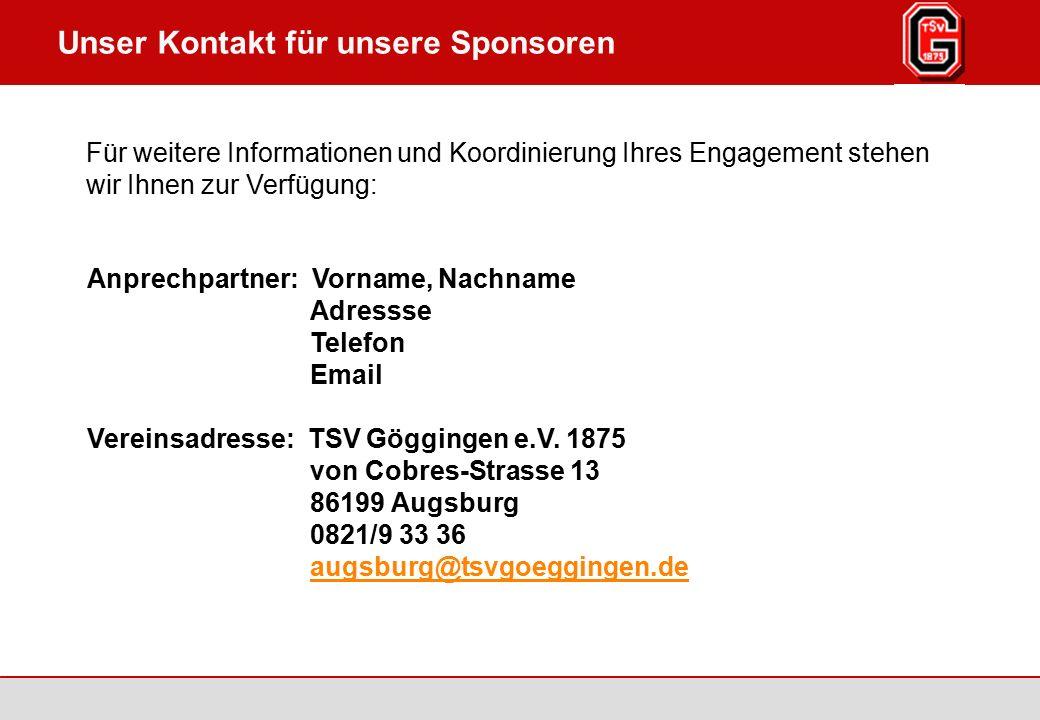 Augsburg / Göggingen 2007 Seite 7 TSV Göggingen 1875 e.V., www.tsv-goeggingen.de Unser Kontakt für unsere Sponsoren Anprechpartner: Vorname, Nachname Adressse Telefon Email Vereinsadresse: TSV Göggingen e.V.