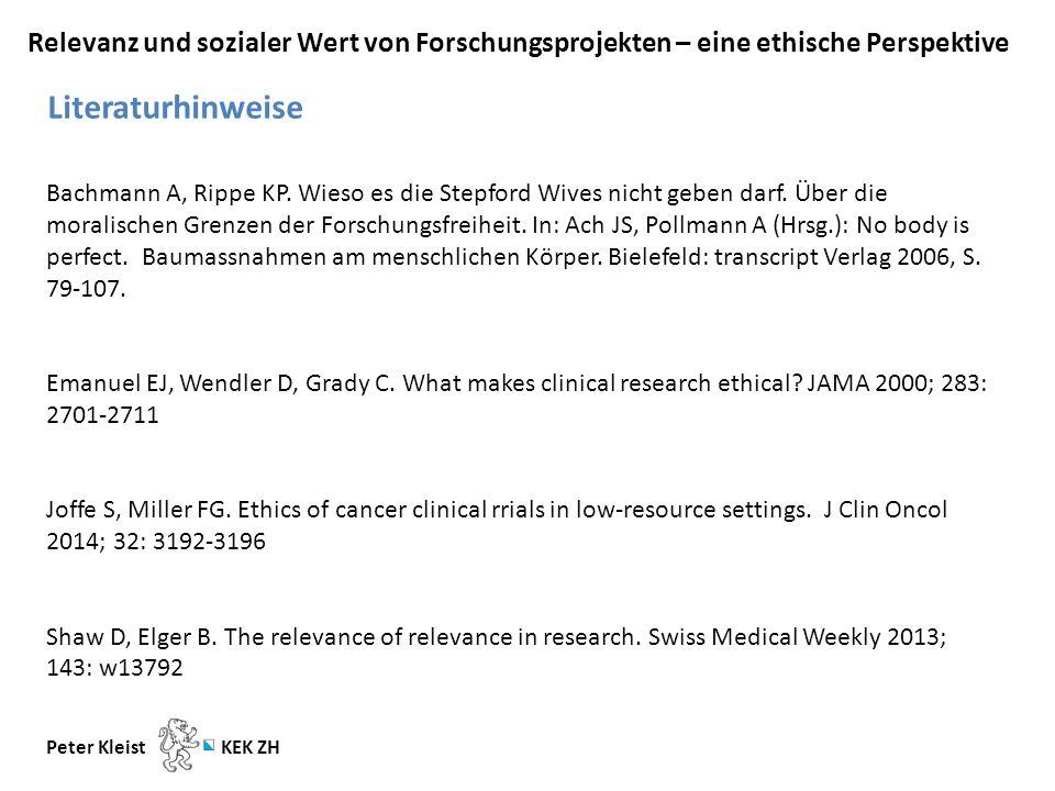 Relevanz und sozialer Wert von Forschungsprojekten – eine ethische Perspektive Peter Kleist KEK ZH Literaturhinweise Bachmann A, Rippe KP.
