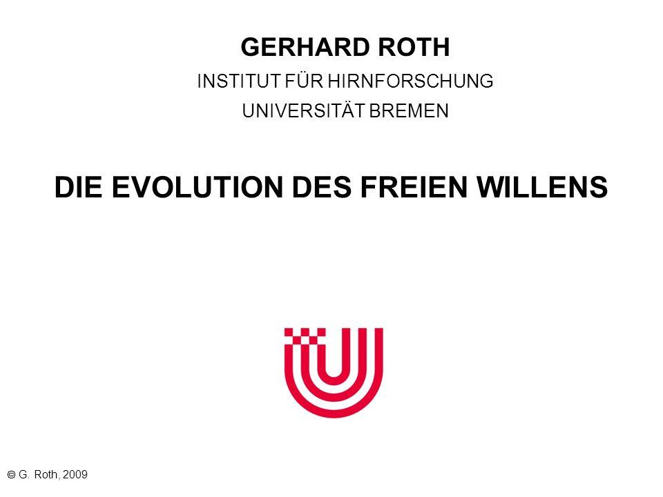  G. Roth, 2009 GERHARD ROTH INSTITUT FÜR HIRNFORSCHUNG UNIVERSITÄT BREMEN DIE EVOLUTION DES FREIEN WILLENS