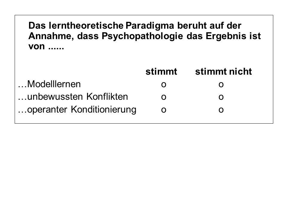 Das lerntheoretische Paradigma beruht auf der Annahme, dass Psychopathologie das Ergebnis ist von...... stimmt stimmt nicht …Modelllernenoo …unbewusst