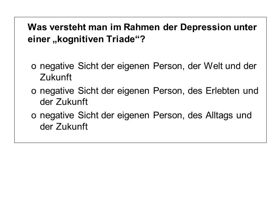"""Was versteht man im Rahmen der Depression unter einer """"kognitiven Triade""""? onegative Sicht der eigenen Person, der Welt und der Zukunft onegative Sich"""