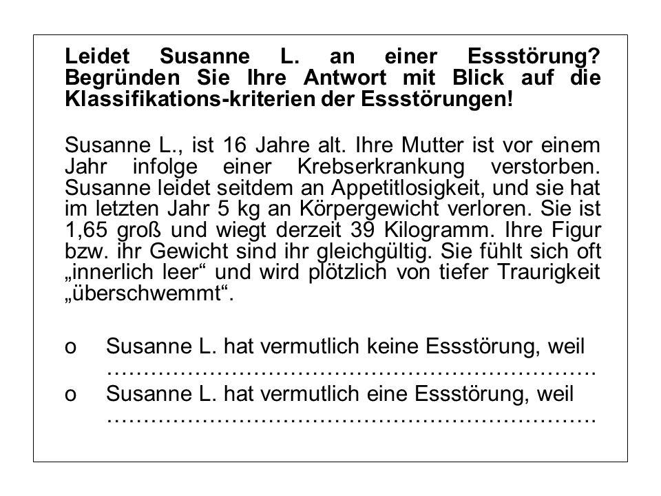 Leidet Susanne L. an einer Essstörung? Begründen Sie Ihre Antwort mit Blick auf die Klassifikations-kriterien der Essstörungen! Susanne L., ist 16 Jah