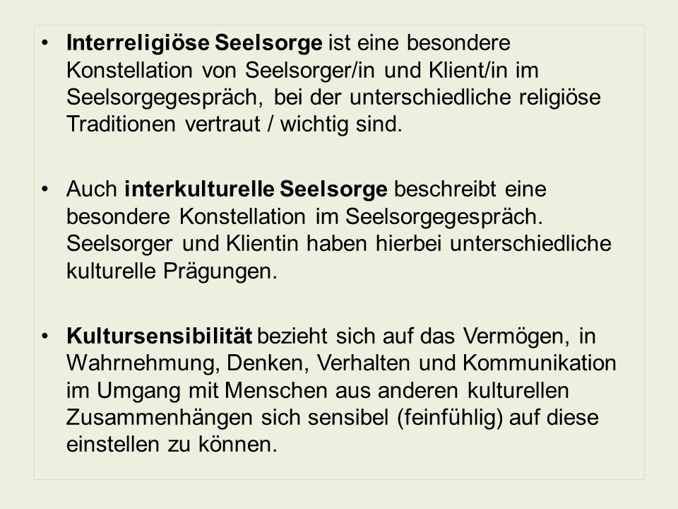 Interreligiöse Seelsorge ist eine besondere Konstellation von Seelsorger/in und Klient/in im Seelsorgegespräch, bei der unterschiedliche religiöse Traditionen vertraut / wichtig sind.