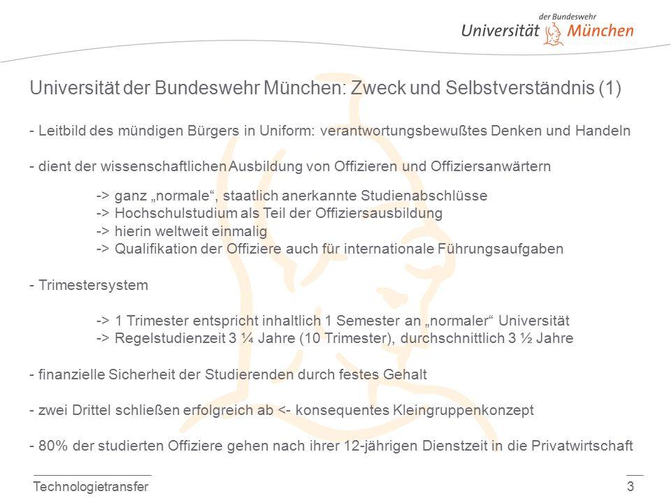 """Technologietransfer3 Universität der Bundeswehr München: Zweck und Selbstverständnis (1) - Leitbild des mündigen Bürgers in Uniform: verantwortungsbewußtes Denken und Handeln - dient der wissenschaftlichen Ausbildung von Offizieren und Offiziersanwärtern -> ganz """"normale , staatlich anerkannte Studienabschlüsse -> Hochschulstudium als Teil der Offiziersausbildung -> hierin weltweit einmalig -> Qualifikation der Offiziere auch für internationale Führungsaufgaben - Trimestersystem -> 1 Trimester entspricht inhaltlich 1 Semester an """"normaler Universität -> Regelstudienzeit 3 ¼ Jahre (10 Trimester), durchschnittlich 3 ½ Jahre - finanzielle Sicherheit der Studierenden durch festes Gehalt - zwei Drittel schließen erfolgreich ab <- konsequentes Kleingruppenkonzept - 80% der studierten Offiziere gehen nach ihrer 12-jährigen Dienstzeit in die Privatwirtschaft"""