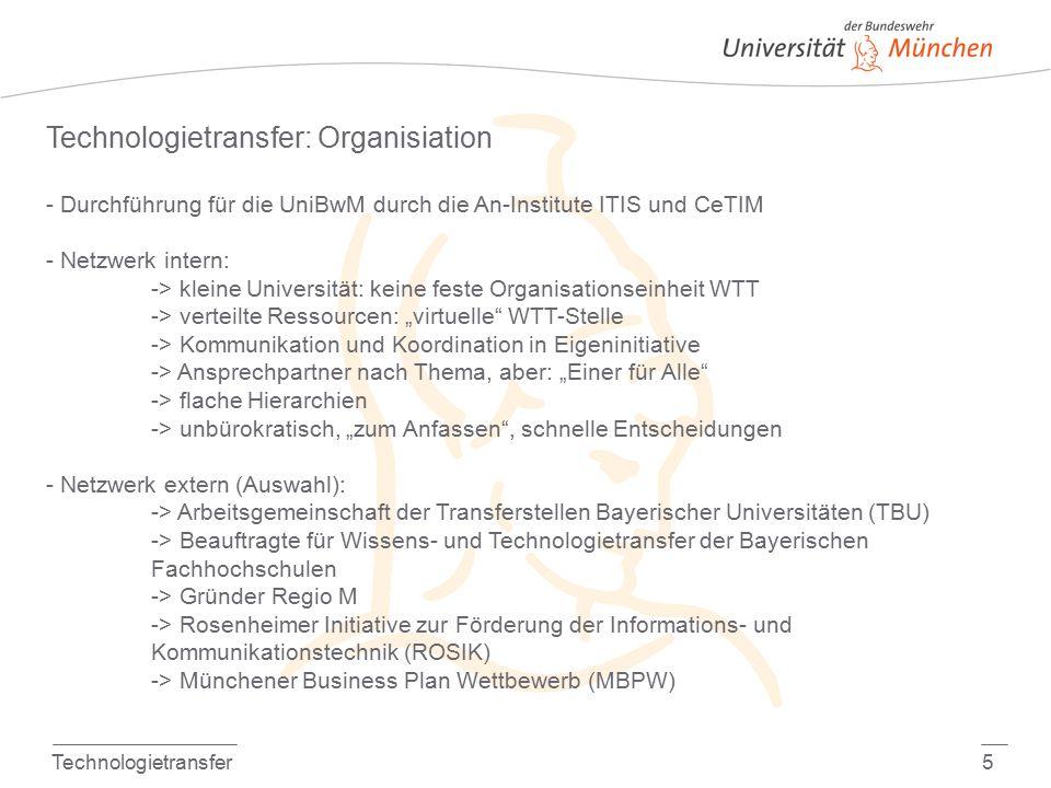 """Technologietransfer5 Technologietransfer: Organisiation - Durchführung für die UniBwM durch die An-Institute ITIS und CeTIM - Netzwerk intern: -> kleine Universität: keine feste Organisationseinheit WTT -> verteilte Ressourcen: """"virtuelle WTT-Stelle -> Kommunikation und Koordination in Eigeninitiative -> Ansprechpartner nach Thema, aber: """"Einer für Alle -> flache Hierarchien -> unbürokratisch, """"zum Anfassen , schnelle Entscheidungen - Netzwerk extern (Auswahl): -> Arbeitsgemeinschaft der Transferstellen Bayerischer Universitäten (TBU) -> Beauftragte für Wissens- und Technologietransfer der Bayerischen Fachhochschulen -> Gründer Regio M -> Rosenheimer Initiative zur Förderung der Informations- und Kommunikationstechnik (ROSIK) -> Münchener Business Plan Wettbewerb (MBPW)"""