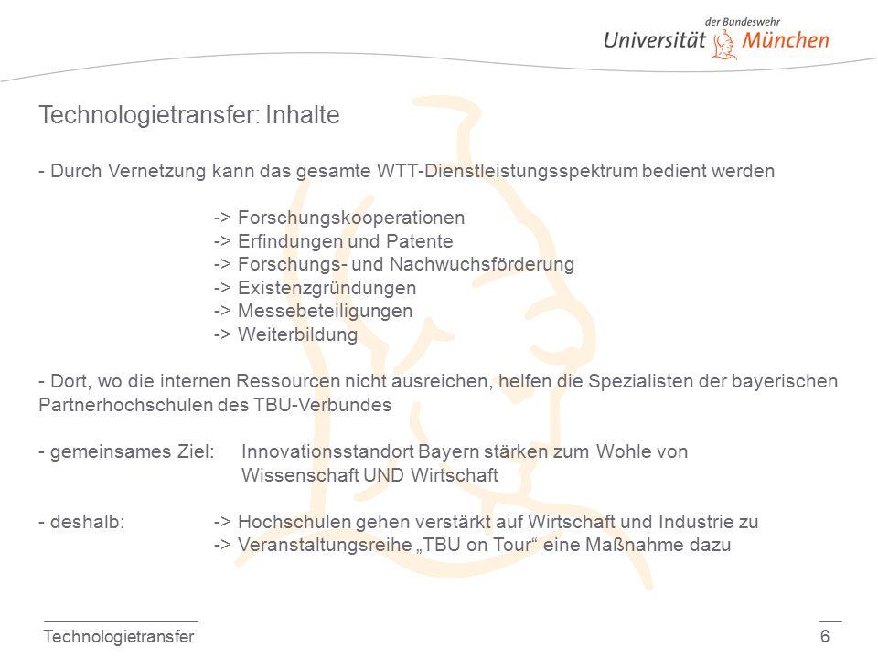 """Technologietransfer6 Technologietransfer: Inhalte - Durch Vernetzung kann das gesamte WTT-Dienstleistungsspektrum bedient werden -> Forschungskooperationen -> Erfindungen und Patente -> Forschungs- und Nachwuchsförderung -> Existenzgründungen -> Messebeteiligungen -> Weiterbildung - Dort, wo die internen Ressourcen nicht ausreichen, helfen die Spezialisten der bayerischen Partnerhochschulen des TBU-Verbundes - gemeinsames Ziel: Innovationsstandort Bayern stärken zum Wohle von Wissenschaft UND Wirtschaft - deshalb:-> Hochschulen gehen verstärkt auf Wirtschaft und Industrie zu -> Veranstaltungsreihe """"TBU on Tour eine Maßnahme dazu"""