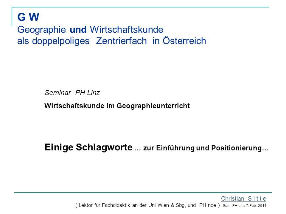 G W Geographie und Wirtschaftskunde als doppelpoliges Zentrierfach in Österreich Christian S i t t e ( Lektor für Fachdidaktik an der Uni Wien & Sbg, und PH noe ) Sem..PH-Linz 7.
