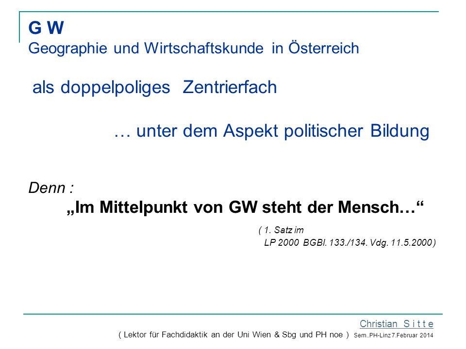 """G W Geographie und Wirtschaftskunde in Österreich als doppelpoliges Zentrierfach … unter dem Aspekt politischer Bildung Denn : """"Im Mittelpunkt von GW steht der Mensch… ( 1."""