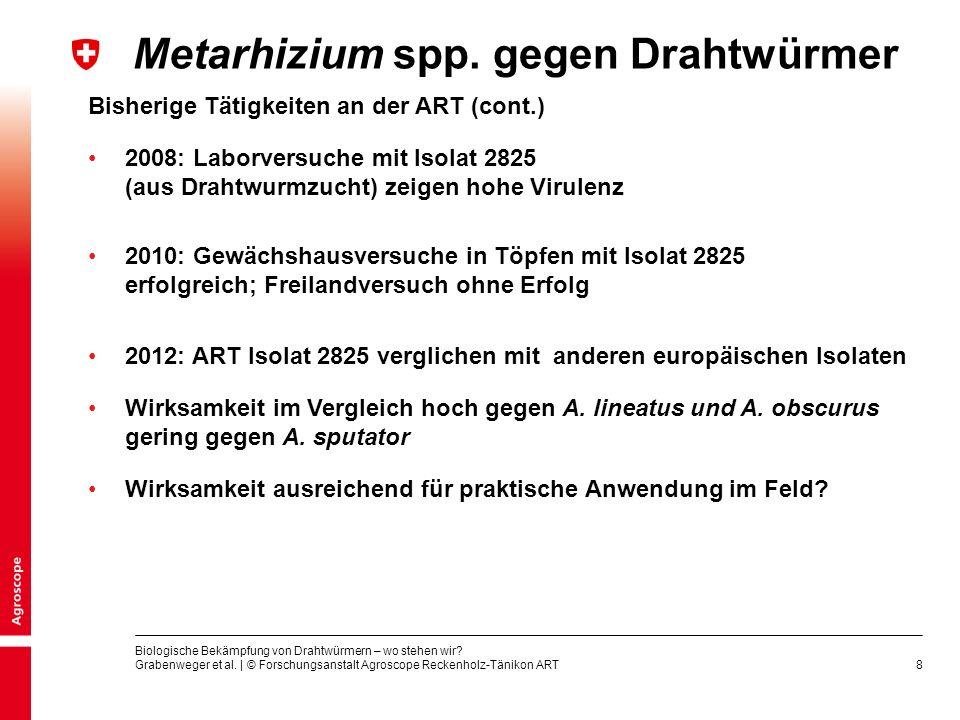 8 Bisherige Tätigkeiten an der ART (cont.) 2008: Laborversuche mit Isolat 2825 (aus Drahtwurmzucht) zeigen hohe Virulenz Metarhizium spp. gegen Drahtw