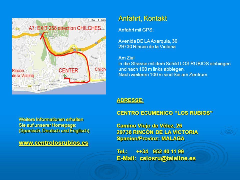 Anfahrt, Kontakt ADRESSE: CENTRO ECUMENICO LOS RUBIOS Camino Viejo de Vélez, 26 29738 RINCÓN DE LA VICTORIA Spanien/Provinz: MALAGA Tel.: ++34 952 40 11 99 E-Mail: celosru@teleline.es Weitere Informationen erhalten Sie auf unserer Homepage: (Spanisch, Deutsch und Englisch) www.centrolosrubios.es Anfahrt mit GPS: Avenida DE LA Axarquia, 30 29730 Rincon de la Victoria Am Ziel in die Strasse mit dem Schild LOS RUBIOS einbiegen und nach 100 m links abbiegen.