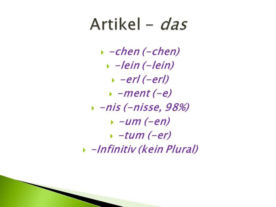  -chen (-chen)  -lein (-lein)  -erl (-erl)  -ment (-e)  -nis (-nisse, 98%)  -um (-en)  -tum (-er)  -Infinitiv (kein Plural)