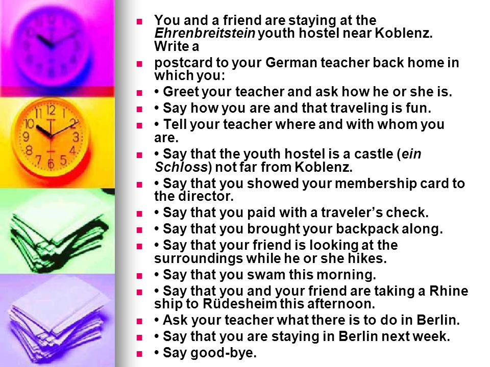 You and a friend are staying at the Ehrenbreitstein youth hostel near Koblenz. Write a postcard to your German teacher back home in which you: Greet y