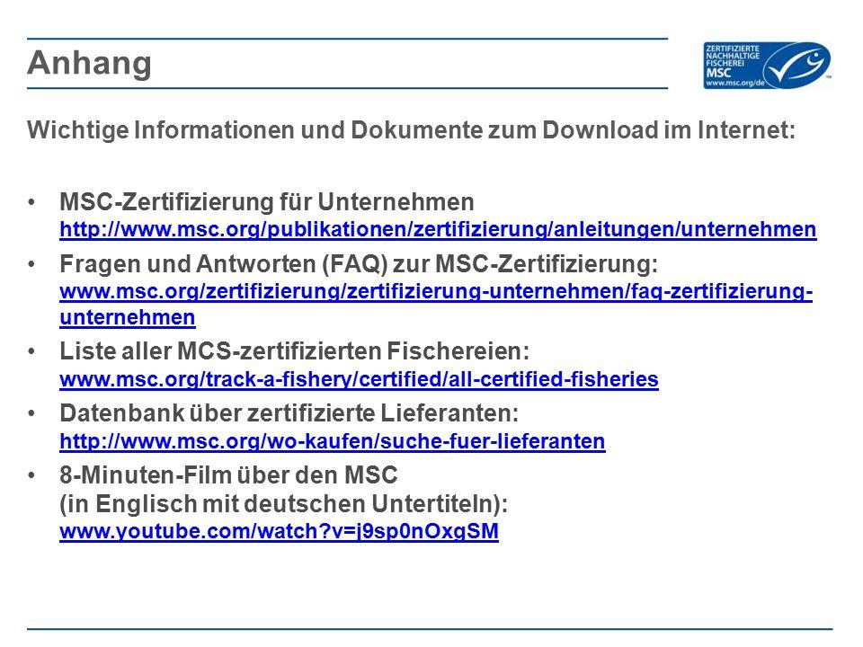 Wichtige Informationen und Dokumente zum Download im Internet: MSC-Zertifizierung für Unternehmen http://www.msc.org/publikationen/zertifizierung/anleitungen/unternehmen http://www.msc.org/publikationen/zertifizierung/anleitungen/unternehmen Fragen und Antworten (FAQ) zur MSC-Zertifizierung: www.msc.org/zertifizierung/zertifizierung-unternehmen/faq-zertifizierung- unternehmen www.msc.org/zertifizierung/zertifizierung-unternehmen/faq-zertifizierung- unternehmen Liste aller MCS-zertifizierten Fischereien: www.msc.org/track-a-fishery/certified/all-certified-fisheries www.msc.org/track-a-fishery/certified/all-certified-fisheries Datenbank über zertifizierte Lieferanten: http://www.msc.org/wo-kaufen/suche-fuer-lieferanten http://www.msc.org/wo-kaufen/suche-fuer-lieferanten 8-Minuten-Film über den MSC (in Englisch mit deutschen Untertiteln): www.youtube.com/watch v=j9sp0nOxgSM www.youtube.com/watch v=j9sp0nOxgSM Anhang