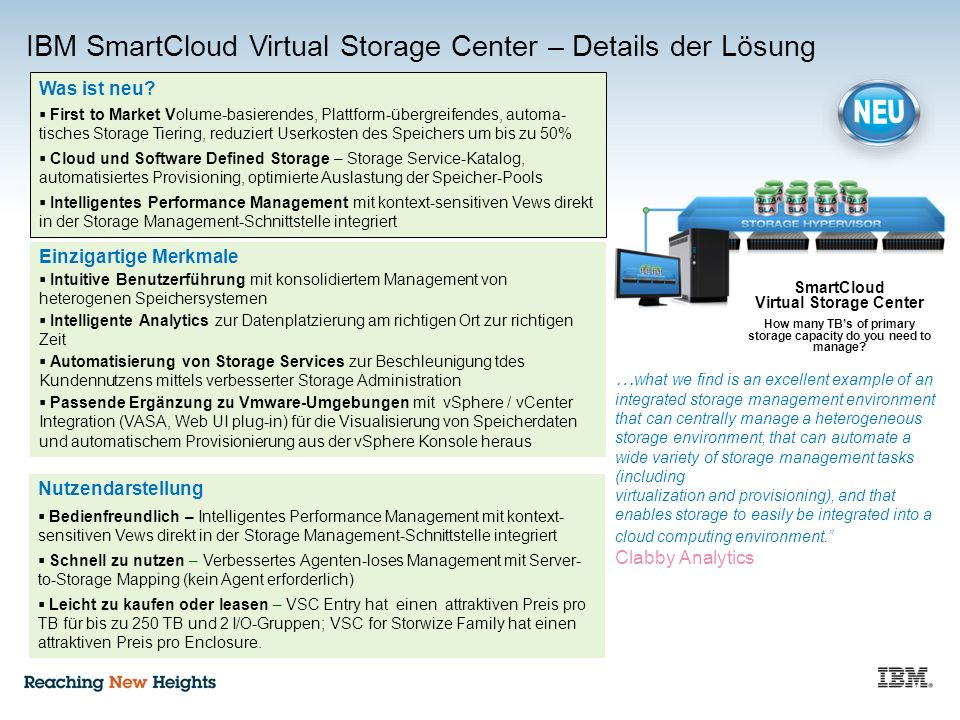 IBM SmartCloud Virtual Storage Center – Details der Lösung Nutzendarstellung  Bedienfreundlich – Intelligentes Performance Management mit kontext- sensitiven Vews direkt in der Storage Management-Schnittstelle integriert  Schnell zu nutzen – Verbessertes Agenten-loses Management mit Server- to-Storage Mapping (kein Agent erforderlich)  Leicht zu kaufen oder leasen – VSC Entry hat einen attraktiven Preis pro TB für bis zu 250 TB und 2 I/O-Gruppen; VSC for Storwize Family hat einen attraktiven Preis pro Enclosure.