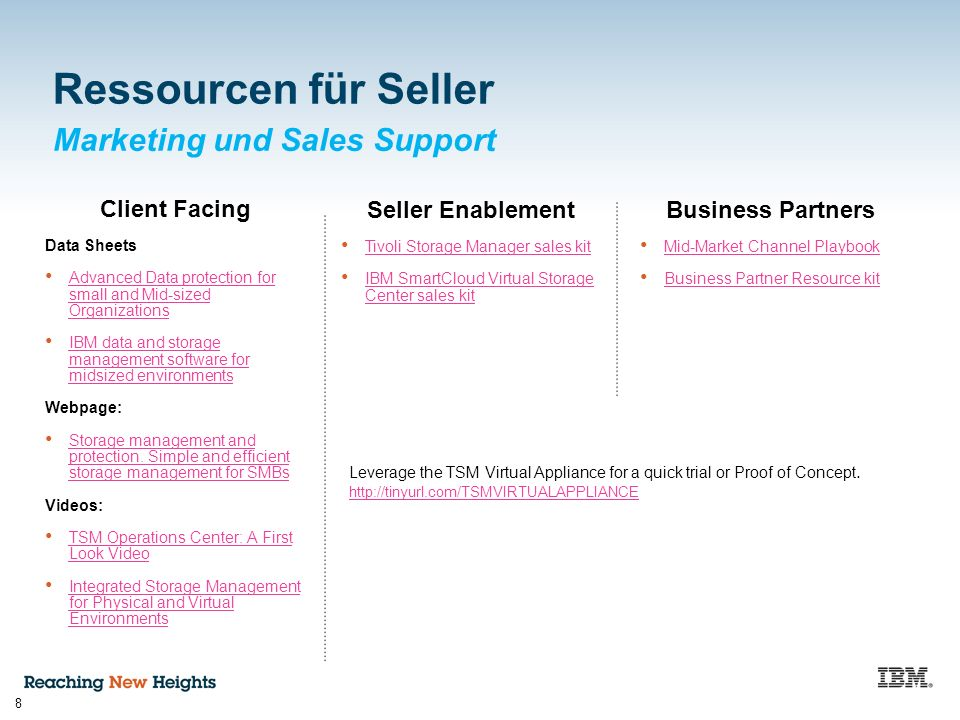 Marketing und Sales Support 8 Ressourcen für Seller Client Facing Data Sheets Advanced Data protection for small and Mid-sized Organizations Advanced Data protection for small and Mid-sized Organizations IBM data and storage management software for midsized environments IBM data and storage management software for midsized environments Webpage: Storage management and protection.
