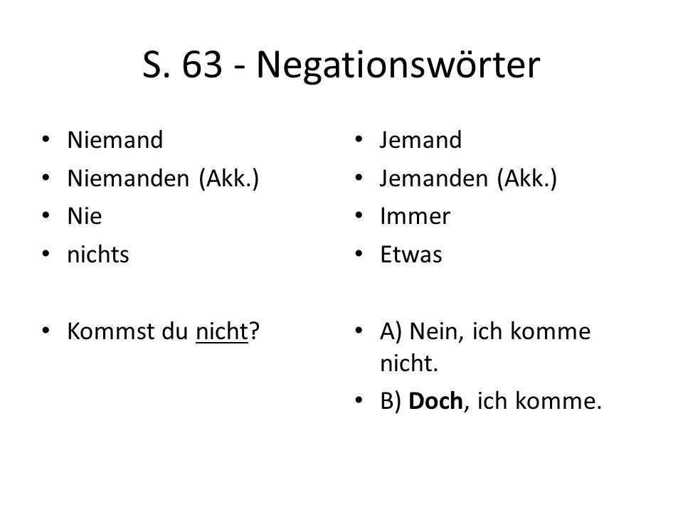S. 63 - Negationswörter Niemand Niemanden (Akk.) Nie nichts Kommst du nicht? Jemand Jemanden (Akk.) Immer Etwas A) Nein, ich komme nicht. B) Doch, ich