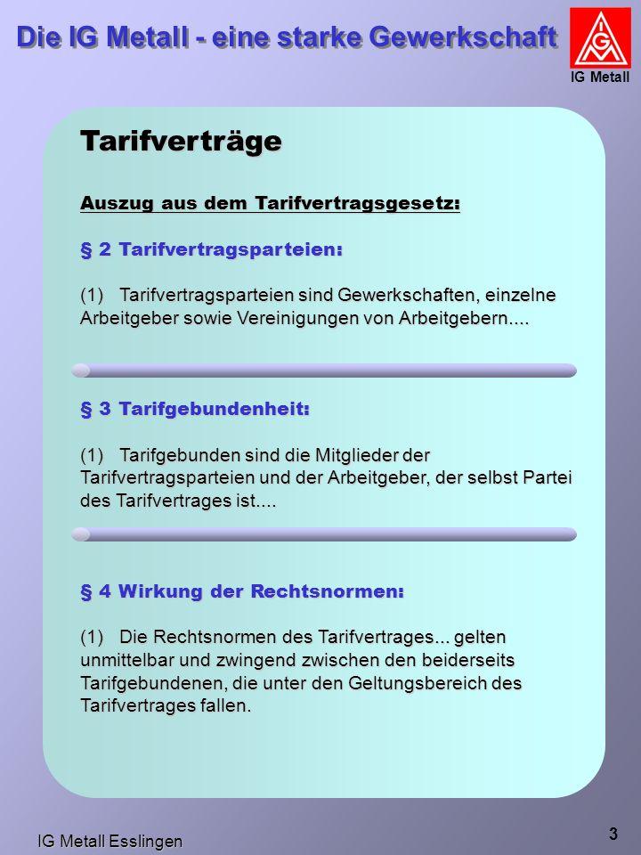 IG Metall Esslingen Die IG Metall - eine starke Gewerkschaft IG Metall 3 Tarifverträge Auszug aus dem Tarifvertragsgesetz: § 2 Tarifvertragsparteien: (1) Tarifvertragsparteien sind Gewerkschaften, einzelne Arbeitgeber sowie Vereinigungen von Arbeitgebern....