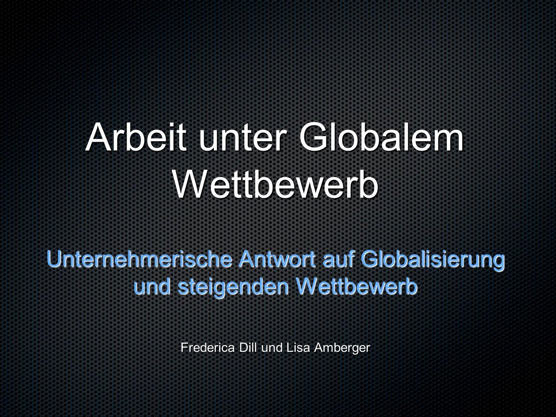 Arbeit unter Globalem Wettbewerb Unternehmerische Antwort auf Globalisierung und steigenden Wettbewerb Frederica Dill und Lisa Amberger