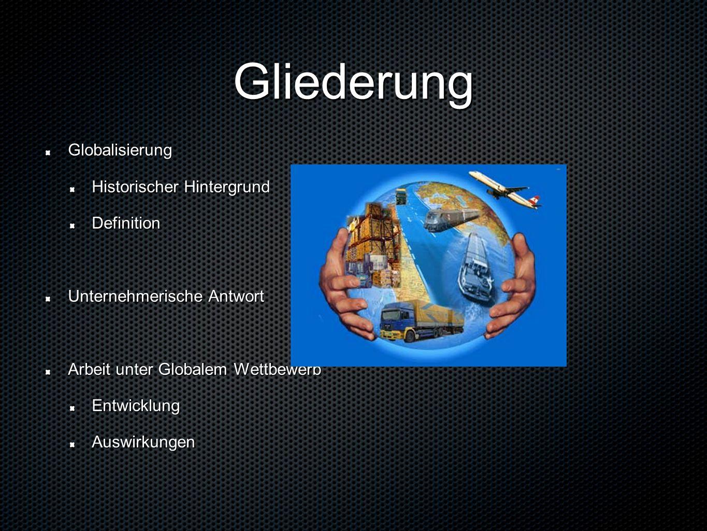 Gliederung Globalisierung Historischer Hintergrund Definition Unternehmerische Antwort Arbeit unter Globalem Wettbewerb EntwicklungAuswirkungen
