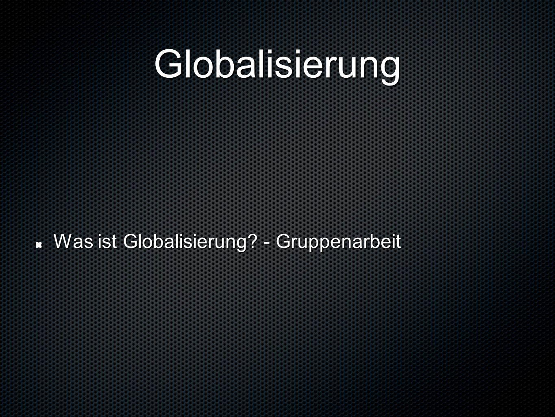 Globalisierung Was ist Globalisierung - Gruppenarbeit